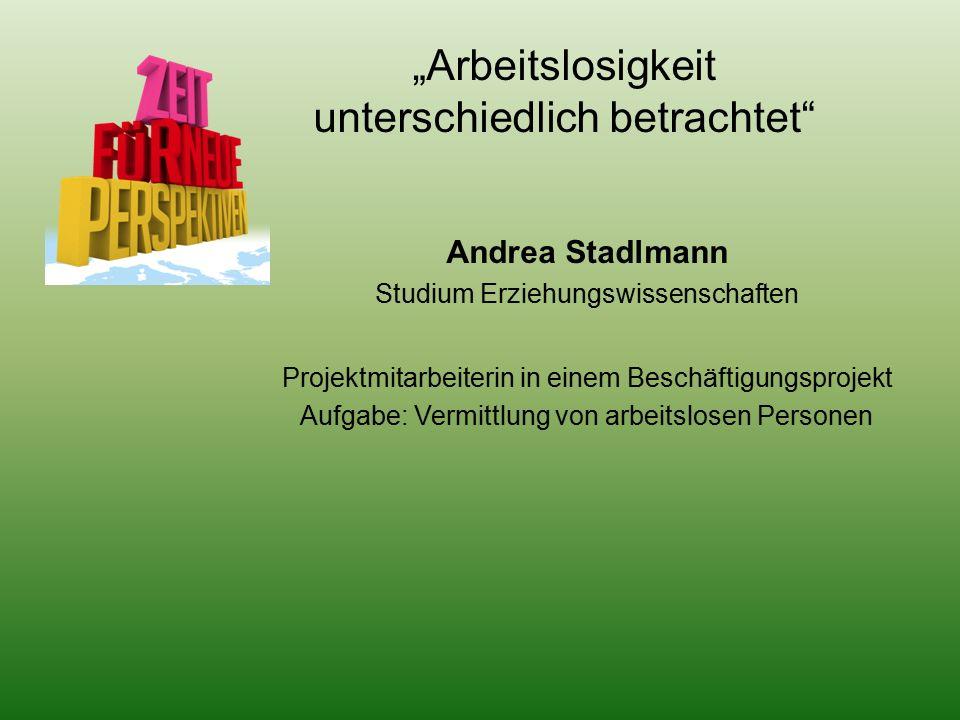 """""""Arbeitslosigkeit unterschiedlich betrachtet Andrea Stadlmann Studium Erziehungswissenschaften Projektmitarbeiterin in einem Beschäftigungsprojekt Aufgabe: Vermittlung von arbeitslosen Personen"""