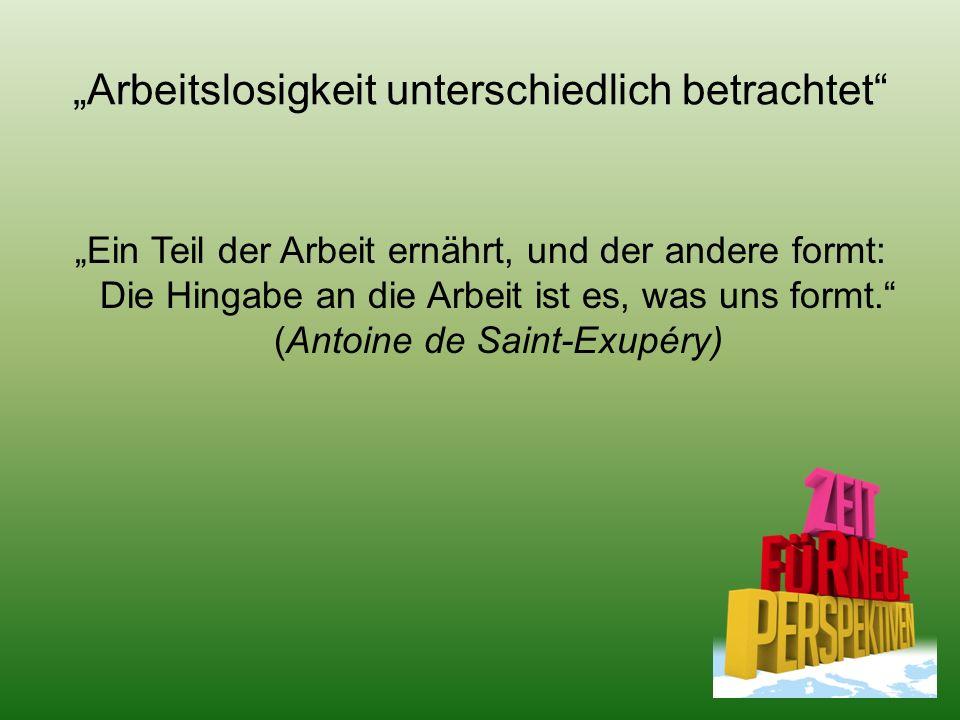 """""""Arbeitslosigkeit unterschiedlich betrachtet """"Ein Teil der Arbeit ernährt, und der andere formt: Die Hingabe an die Arbeit ist es, was uns formt. (Antoine de Saint-Exupéry)"""