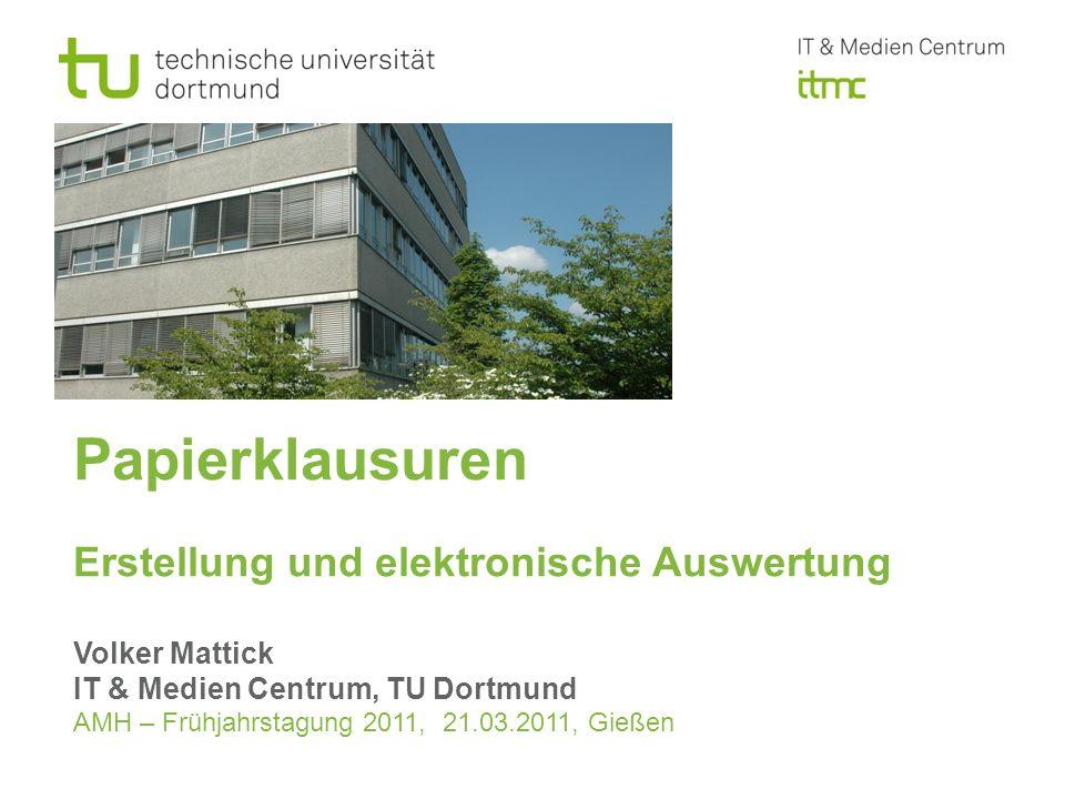 Papierklausuren Erstellung und elektronische Auswertung Volker Mattick IT & Medien Centrum, TU Dortmund AMH – Frühjahrstagung 2011, 21.03.2011, Gießen