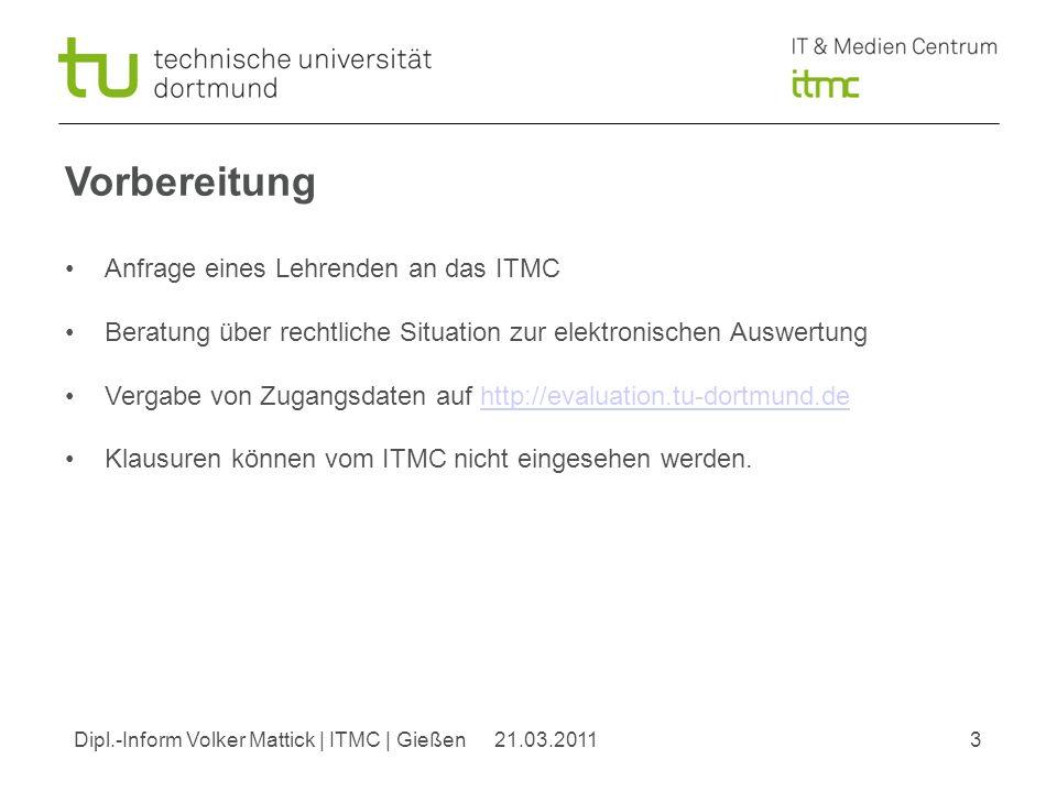 Dipl.-Inform Volker Mattick | ITMC | Gießen321.03.2011 Vorbereitung Anfrage eines Lehrenden an das ITMC Beratung über rechtliche Situation zur elektronischen Auswertung Vergabe von Zugangsdaten auf http://evaluation.tu-dortmund.dehttp://evaluation.tu-dortmund.de Klausuren können vom ITMC nicht eingesehen werden.