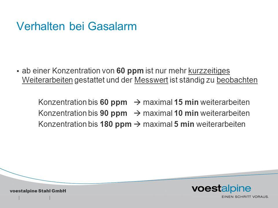 || voestalpine Stahl GmbH Verhalten bei Gasalarm  ab einer Konzentration von 250 ppm bei tragbaren Warngeräten und beim Hauptalarm der Warnanlage ist der Gasgefahrenbereich sofort zu verlassen und anschließend die Betriebsfeuerwehr zu informieren Details zu diesem Thema finden Sie auch in der SVA Sicherheitsmaßnahmen für Tätigkeiten in CO-Gasgefahrenbereichen .