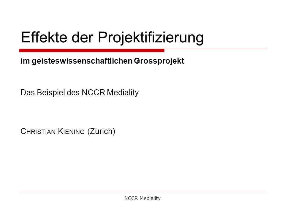 Effekte der Projektifizierung im geisteswissenschaftlichen Grossprojekt Das Beispiel des NCCR Mediality C HRISTIAN K IENING (Zürich) NCCR Mediality