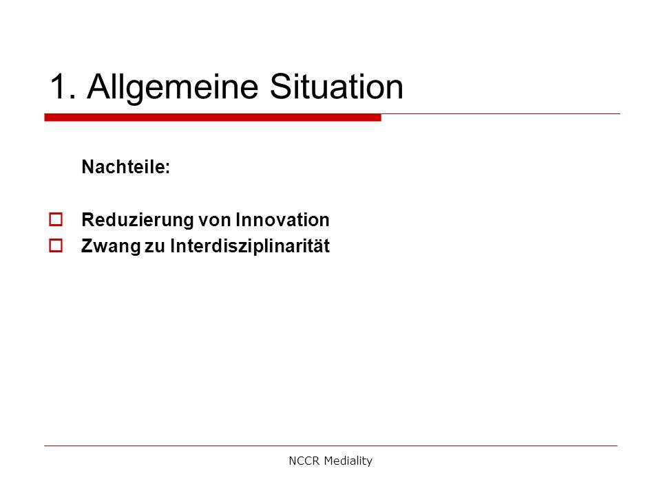 1. Allgemeine Situation Nachteile:  Reduzierung von Innovation  Zwang zu Interdisziplinarität NCCR Mediality