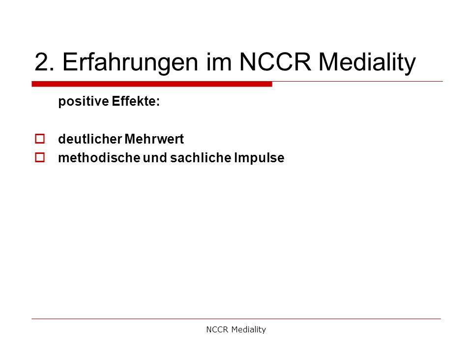 2. Erfahrungen im NCCR Mediality positive Effekte:  deutlicher Mehrwert  methodische und sachliche Impulse NCCR Mediality