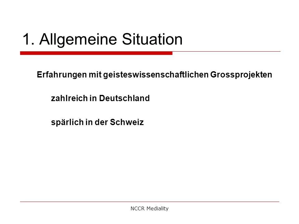1. Allgemeine Situation Erfahrungen mit geisteswissenschaftlichen Grossprojekten zahlreich in Deutschland spärlich in der Schweiz NCCR Mediality