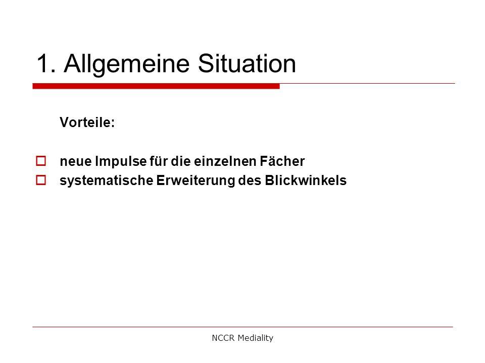 1. Allgemeine Situation Vorteile:  neue Impulse für die einzelnen Fächer  systematische Erweiterung des Blickwinkels NCCR Mediality
