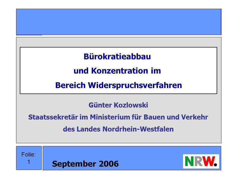 September 2006 1 Folie: 1 Bürokratieabbau und Konzentration im Bereich Widerspruchsverfahren Günter Kozlowski Staatssekretär im Ministerium für Bauen und Verkehr des Landes Nordrhein-Westfalen