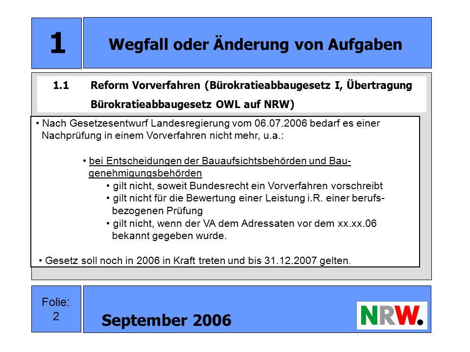 September 2006 3 Folie: 3 1 Wegfall oder Änderung von Aufgaben Beschleunigung der Entscheidungsprozesse Verzicht auf unnötige Verfahrensschritte Befriedungs- und Selbstkontrollfunktion zu selten erfüllt Vermeidung von Doppelprüfungen Stärkung der Eigenverantwortung der Ausgangsbehörden Verringerung der Kosten für Verfahrensbeteiligte durch Reduzierung der kostenpflichtigen Widersprüche 1.2Gründe für Reform Vorverfahren