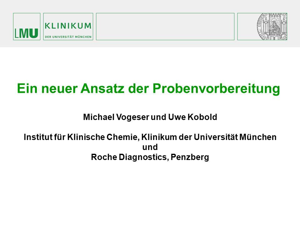 Ein neuer Ansatz der Probenvorbereitung Michael Vogeser und Uwe Kobold Institut für Klinische Chemie, Klinikum der Universität München und Roche Diagn