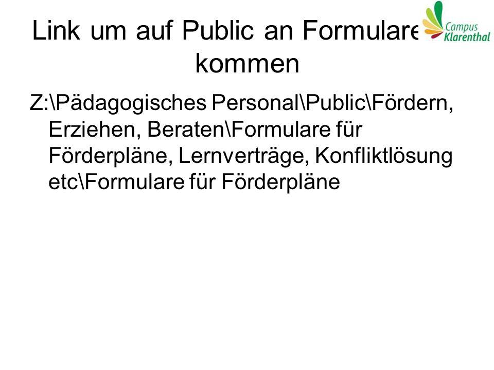 Link um auf Public an Formulare zu kommen Z:\Pädagogisches Personal\Public\Fördern, Erziehen, Beraten\Formulare für Förderpläne, Lernverträge, Konflik
