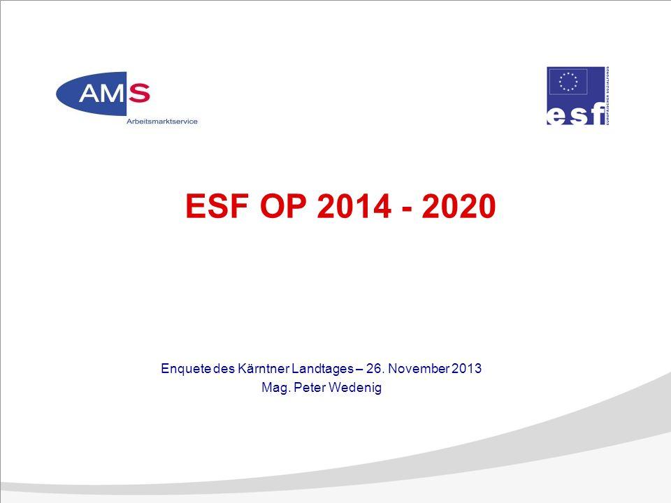 ESF OP 2014 - 2020 Enquete des Kärntner Landtages – 26. November 2013 Mag. Peter Wedenig