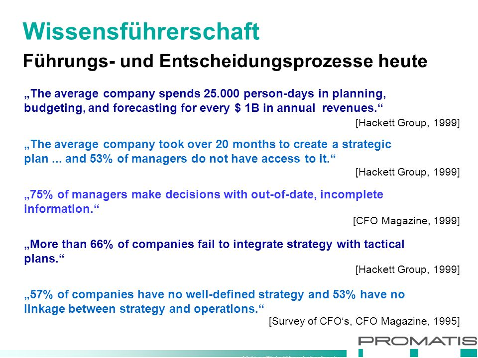 "Making Global Knowledge Leaders Führungs- und Entscheidungsprozesse heute Wissensführerschaft ""The average company spends person-days in planning, budgeting, and forecasting for every $ 1B in annual revenues. [Hackett Group, 1999] ""The average company took over 20 months to create a strategic plan..."