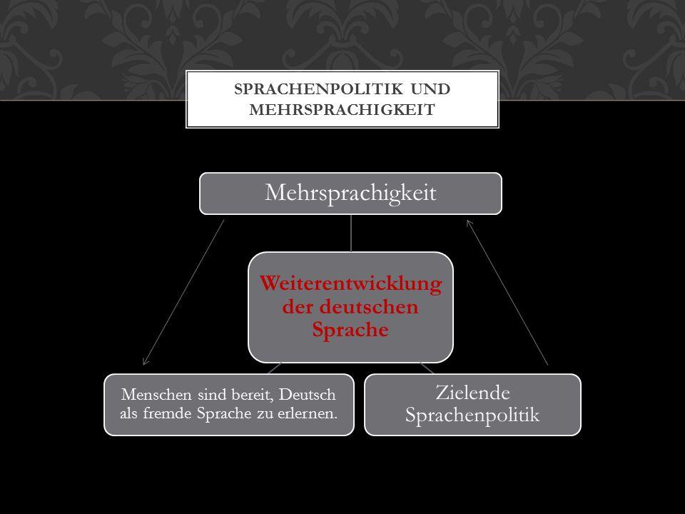 Weiterentwicklung der deutschen Sprache Mehrsprachigkeit Zielende Sprachenpolitik Menschen sind bereit, Deutsch als fremde Sprache zu erlernen.