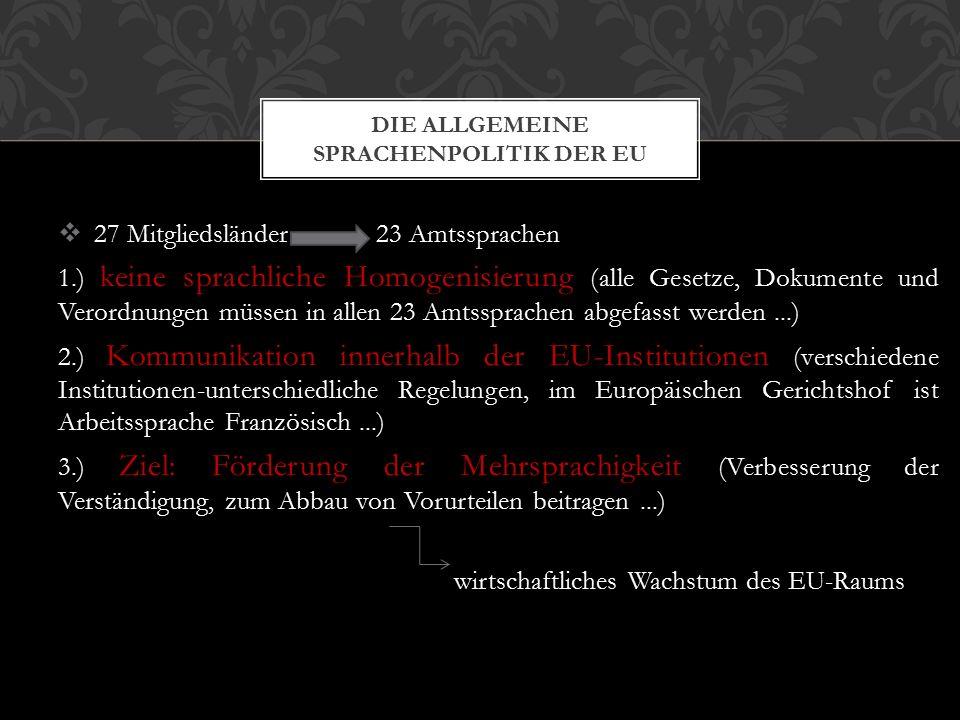  27 Mitgliedsländer 23 Amtssprachen 1.) keine sprachliche Homogenisierung (alle Gesetze, Dokumente und Verordnungen müssen in allen 23 Amtssprachen abgefasst werden...) 2.) Kommunikation innerhalb der EU-Institutionen (verschiedene Institutionen-unterschiedliche Regelungen, im Europäischen Gerichtshof ist Arbeitssprache Französisch...) 3.) Ziel: Förderung der Mehrsprachigkeit (Verbesserung der Verständigung, zum Abbau von Vorurteilen beitragen...) wirtschaftliches Wachstum des EU-Raums DIE ALLGEMEINE SPRACHENPOLITIK DER EU
