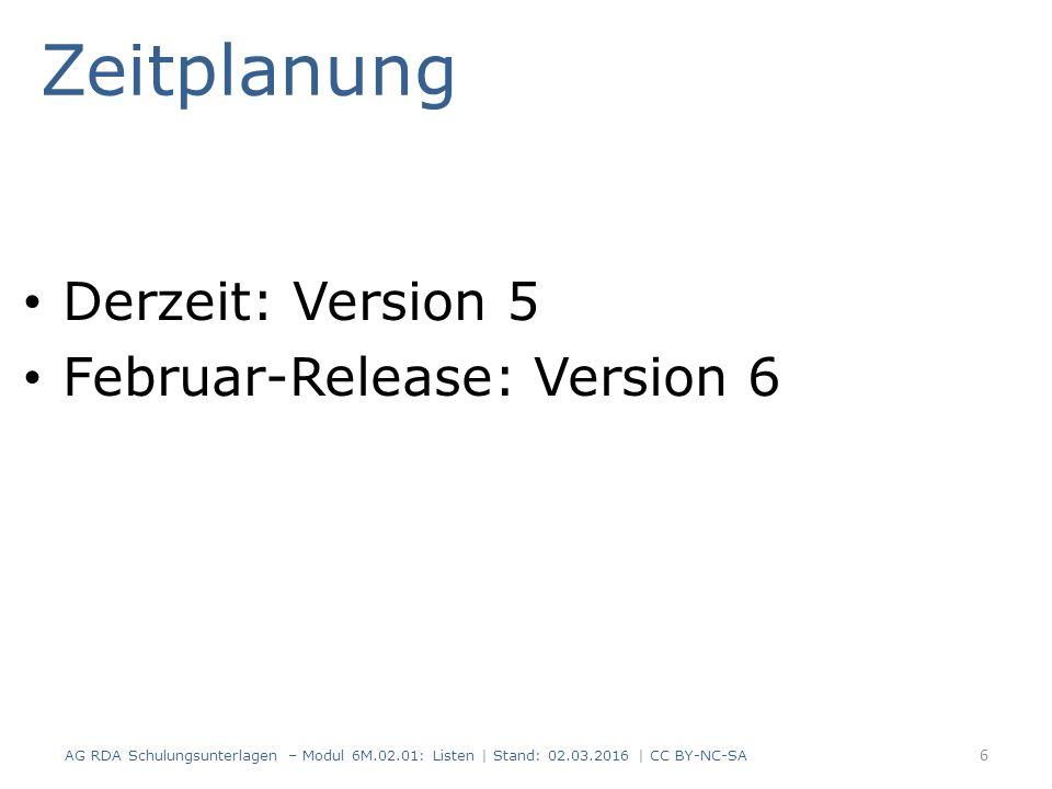 Zeitplanung Derzeit: Version 5 Februar-Release: Version 6 6 AG RDA Schulungsunterlagen – Modul 6M.02.01: Listen   Stand: 02.03.2016   CC BY-NC-SA