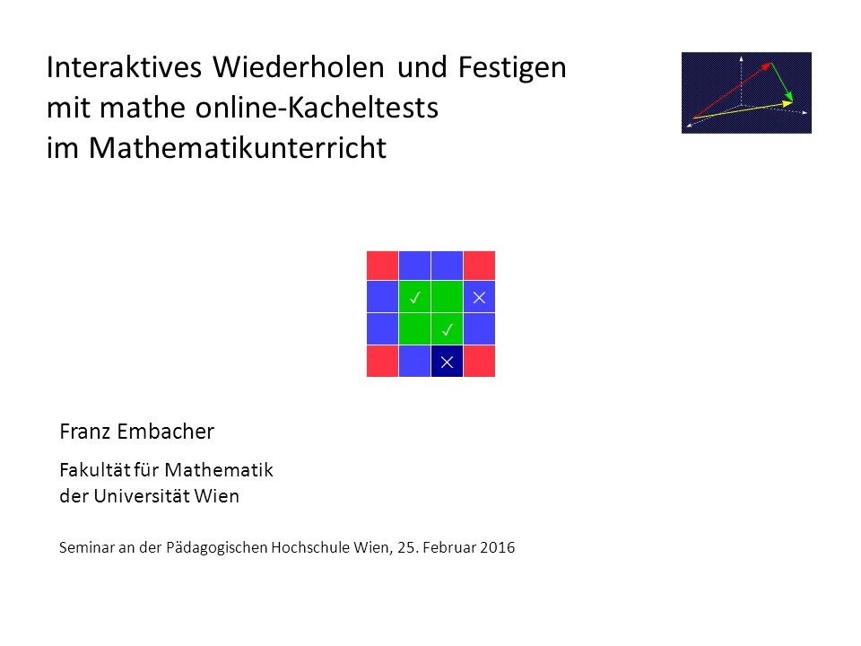mathe online-Kacheltests http://www.mathe-online.at/kacheltests/ Programm: Vorstellung der Kacheltests Gestaltungsprinzip und Beispiele Vorteile Ausprobieren durch die TeilnehmerInnen Diskussion: Kacheltests im Unterricht Brainstorming: Kacheltests für die Sek 1 Raster für die Erstellung von Kacheltests http://www.mathe-online.at/kacheltests/Kacheltest_Raster.docx http://www.mathe-online.at/kacheltests/Kacheltest_Raster.docx Vorstellung der Ergebnisse und Diskussion