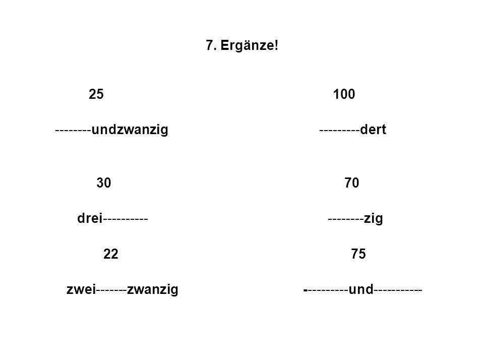 7. Ergänze! 25 100 --------undzwanzig ---------dert 30 70 drei---------- --------zig 22 75 zwei-------zwanzig ----------und-----------