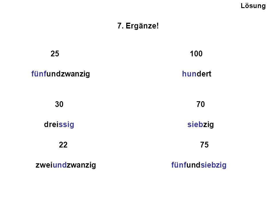 7. Ergänze! 25 100 fünfundzwanzig hundert 30 70 dreissig siebzig 22 75 zweiundzwanzig fünfundsiebzig Lösung