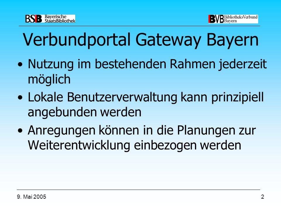 9. Mai 20052 Verbundportal Gateway Bayern Nutzung im bestehenden Rahmen jederzeit möglich Lokale Benutzerverwaltung kann prinzipiell angebunden werden