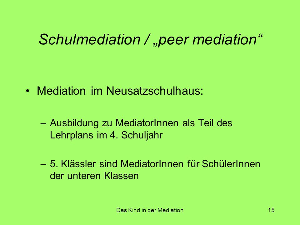 "Das Kind in der Mediation15 Schulmediation / ""peer mediation"" Mediation im Neusatzschulhaus: –Ausbildung zu MediatorInnen als Teil des Lehrplans im 4."