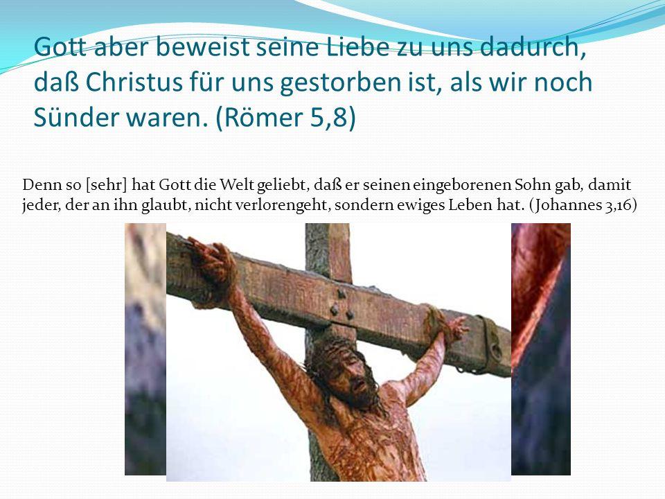 Gott aber beweist seine Liebe zu uns dadurch, daß Christus für uns gestorben ist, als wir noch Sünder waren.