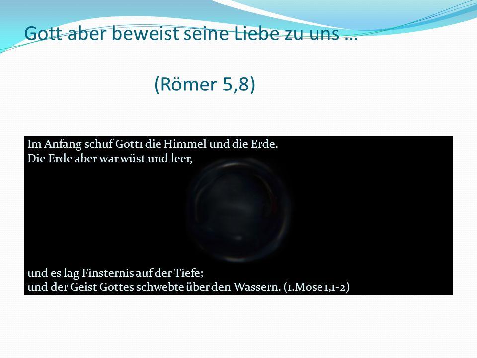 Gott aber beweist seine Liebe zu uns … (Römer 5,8) Im Anfang schuf Gott1 die Himmel und die Erde.