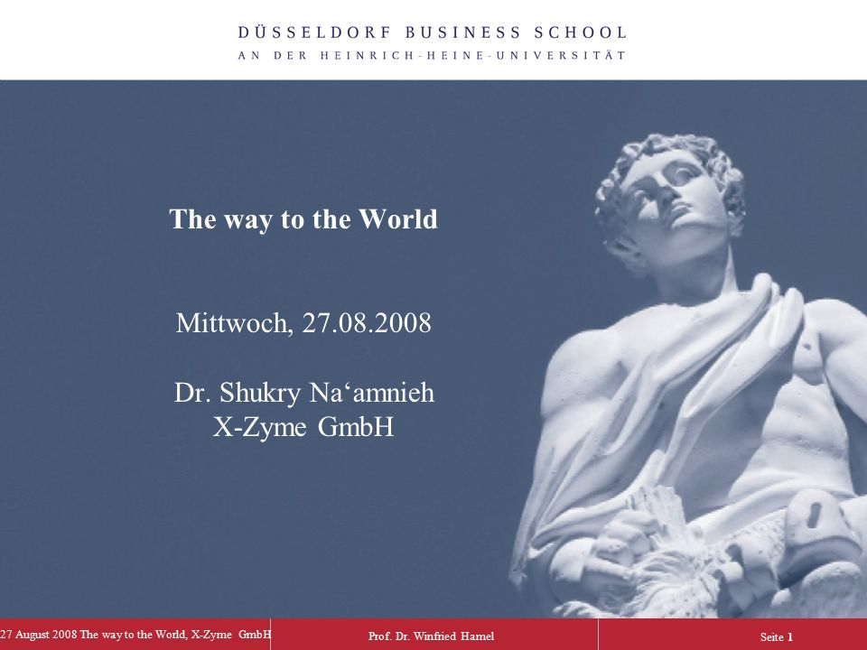 Prof. Dr. Winfried Hamel 27 August 2008 The way to the World, X-Zyme GmbH Seite 1 The way to the World Mittwoch, 27.08.2008 Dr. Shukry Na'amnieh X-Zym