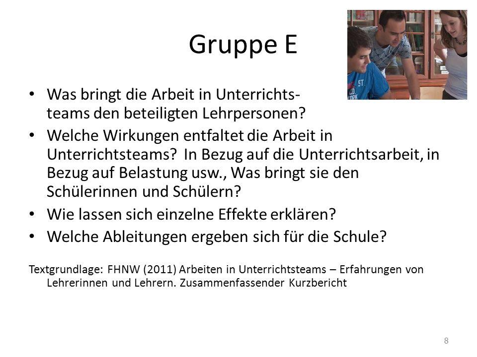 Gruppe E Was bringt die Arbeit in Unterrichts- teams den beteiligten Lehrpersonen? Welche Wirkungen entfaltet die Arbeit in Unterrichtsteams? In Bezug