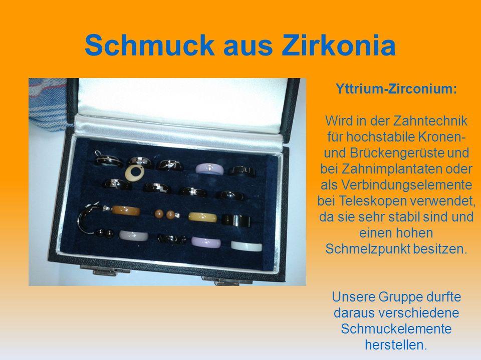 Schmuck aus Zirkonia Yttrium-Zirconium: Wird in der Zahntechnik für hochstabile Kronen- und Brückengerüste und bei Zahnimplantaten oder als Verbindungselemente bei Teleskopen verwendet, da sie sehr stabil sind und einen hohen Schmelzpunkt besitzen.