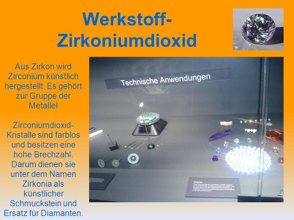 Werkstoff- Zirkoniumdioxid Aus Zirkon wird Zirconium künstlich hergestellt.