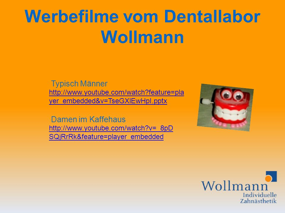 Werbefilme vom Dentallabor Wollmann http://www.youtube.com/watch?feature=pla yer_embedded&v=TseGXlEwHpI.pptx http://www.youtube.com/watch?v=_8pD SQjRrRk&feature=player_embedded Typisch Männer Damen im Kaffehaus