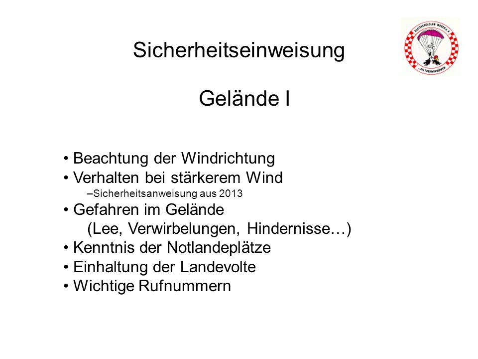 Sicherheitseinweisung Gelände I Beachtung der Windrichtung Verhalten bei stärkerem Wind –Sicherheitsanweisung aus 2013 Gefahren im Gelände (Lee, Verwirbelungen, Hindernisse…) Kenntnis der Notlandeplätze Einhaltung der Landevolte Wichtige Rufnummern