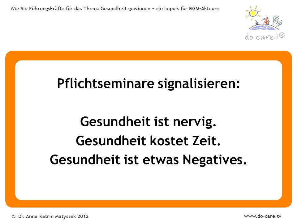 ® www.do-care.tv © Dr. Anne Katrin Matyssek 2012 Wie Sie Führungskräfte für das Thema Gesundheit gewinnen – ein Impuls für BGM-Akteure Pflichtseminare
