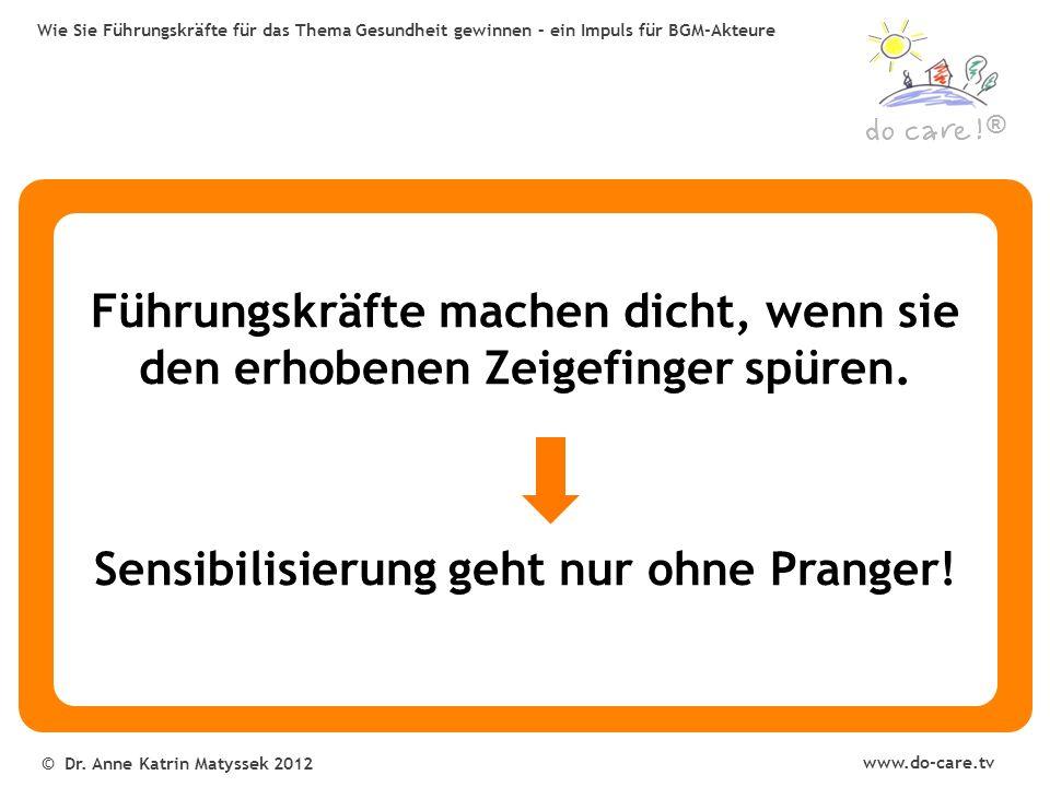 ® www.do-care.tv © Dr. Anne Katrin Matyssek 2012 Wie Sie Führungskräfte für das Thema Gesundheit gewinnen – ein Impuls für BGM-Akteure Führungskräfte