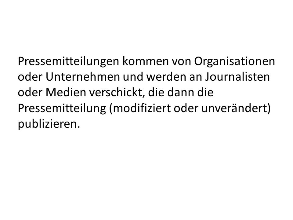 Pressemitteilungen kommen von Organisationen oder Unternehmen und werden an Journalisten oder Medien verschickt, die dann die Pressemitteilung (modifiziert oder unverändert) publizieren.