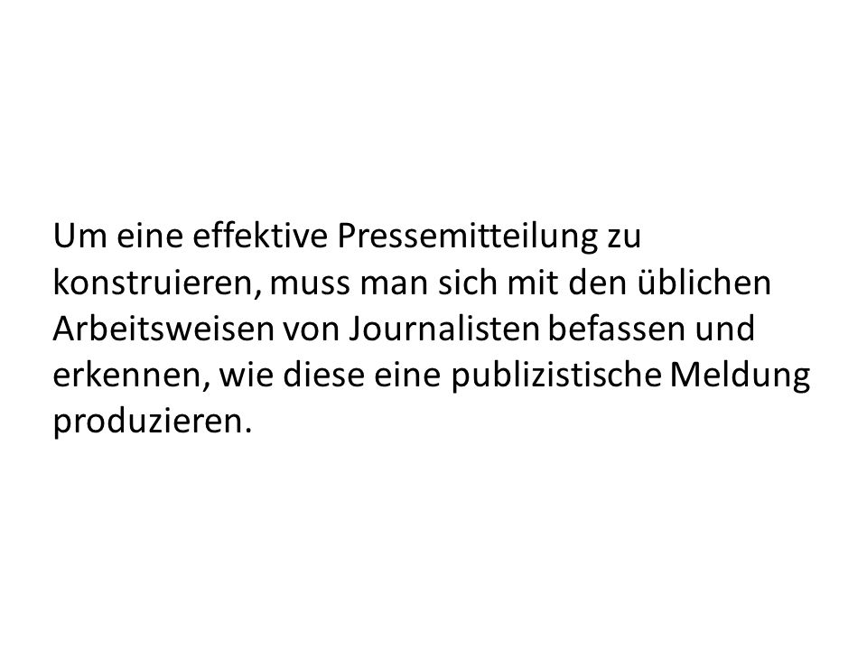 Um eine effektive Pressemitteilung zu konstruieren, muss man sich mit den üblichen Arbeitsweisen von Journalisten befassen und erkennen, wie diese eine publizistische Meldung produzieren.
