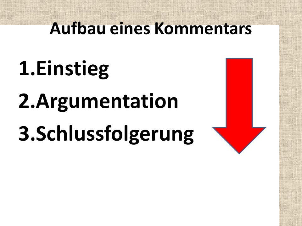 Aufbau eines Kommentars 1.Einstieg 2.Argumentation 3.Schlussfolgerung