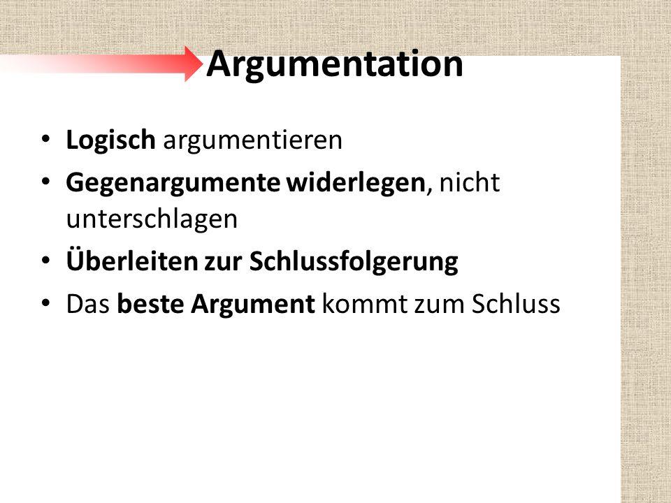 Argumentation Logisch argumentieren Gegenargumente widerlegen, nicht unterschlagen Überleiten zur Schlussfolgerung Das beste Argument kommt zum Schlus