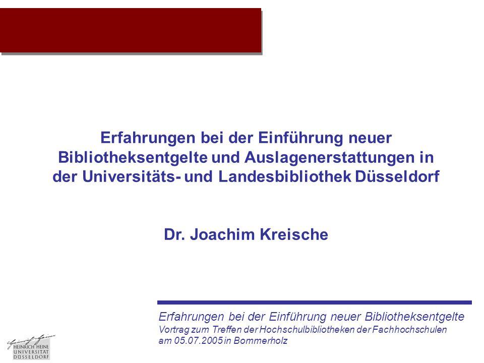 Erfahrungen bei der Einführung neuer Bibliotheksentgelte Vortrag zum Treffen der Hochschulbibliotheken der Fachhochschulen am 05.07.2005 in Bommerholz Projektidee Erfahrungen bei der Einführung neuer Bibliotheksentgelte und Auslagenerstattungen in der Universitäts- und Landesbibliothek Düsseldorf Dr.