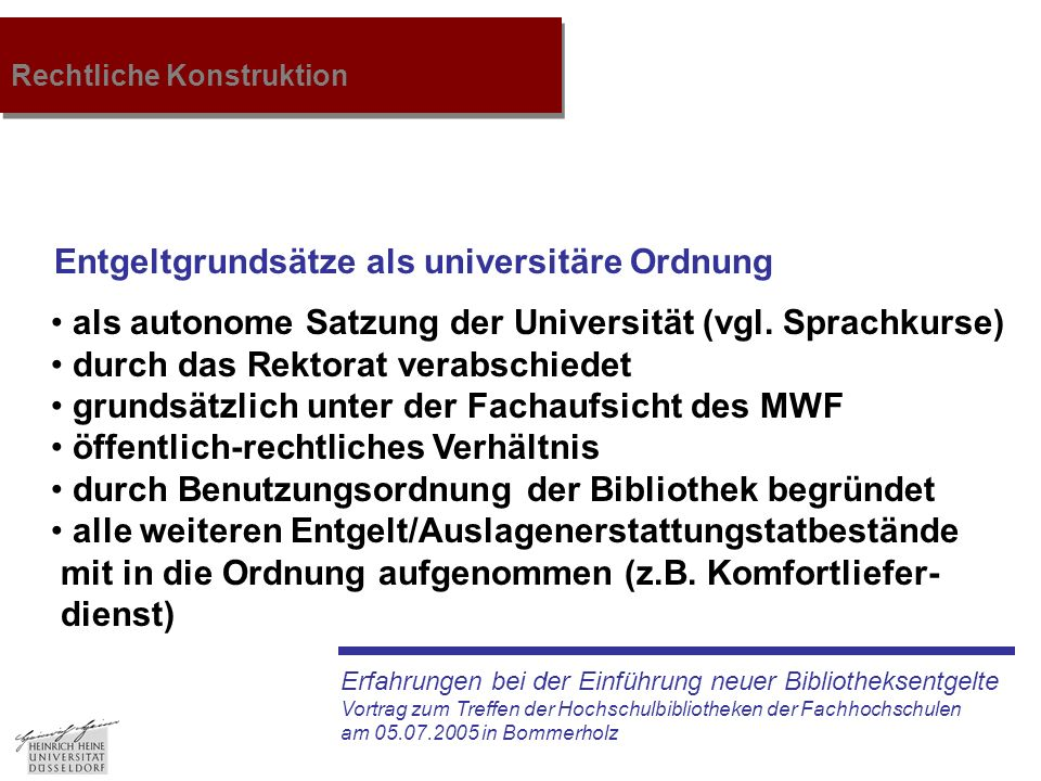 Erfahrungen bei der Einführung neuer Bibliotheksentgelte Vortrag zum Treffen der Hochschulbibliotheken der Fachhochschulen am 05.07.2005 in Bommerholz Rechtliche Konstruktion Entgeltgrundsätze als universitäre Ordnung als autonome Satzung der Universität (vgl.