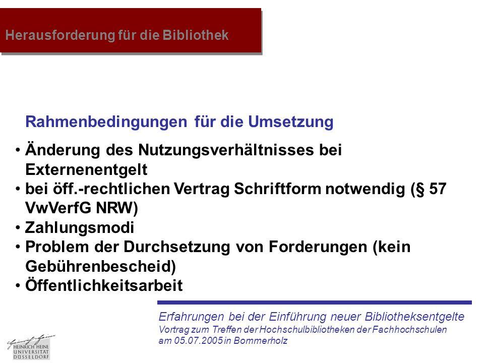 Erfahrungen bei der Einführung neuer Bibliotheksentgelte Vortrag zum Treffen der Hochschulbibliotheken der Fachhochschulen am 05.07.2005 in Bommerholz Herausforderung für die Bibliothek Änderung des Nutzungsverhältnisses bei Externenentgelt bei öff.-rechtlichen Vertrag Schriftform notwendig (§ 57 VwVerfG NRW) Zahlungsmodi Problem der Durchsetzung von Forderungen (kein Gebührenbescheid) Öffentlichkeitsarbeit Rahmenbedingungen für die Umsetzung