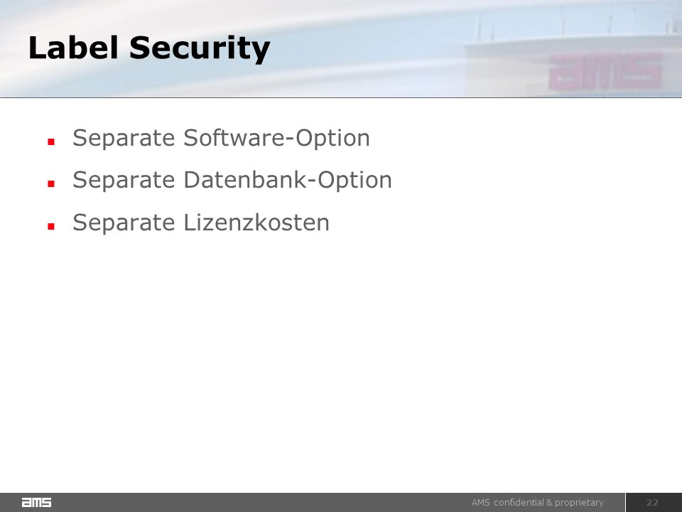 AMS confidential & proprietary 22 Label Security Separate Software-Option Separate Datenbank-Option Separate Lizenzkosten
