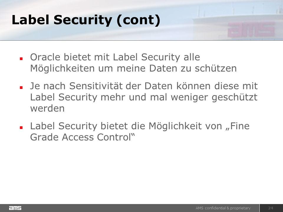 """AMS confidential & proprietary 24 Label Security (cont) Oracle bietet mit Label Security alle Möglichkeiten um meine Daten zu schützen Je nach Sensitivität der Daten können diese mit Label Security mehr und mal weniger geschützt werden Label Security bietet die Möglichkeit von """"Fine Grade Access Control"""