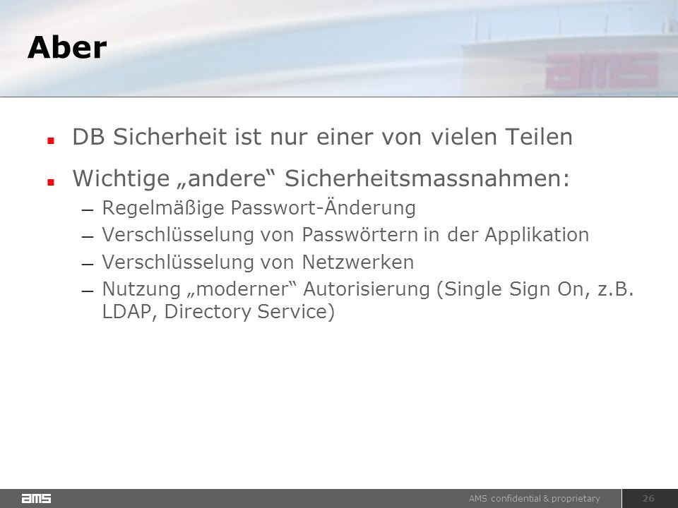 """AMS confidential & proprietary 26 Aber DB Sicherheit ist nur einer von vielen Teilen Wichtige """"andere Sicherheitsmassnahmen: — Regelmäßige Passwort-Änderung — Verschlüsselung von Passwörtern in der Applikation — Verschlüsselung von Netzwerken — Nutzung """"moderner Autorisierung (Single Sign On, z.B."""