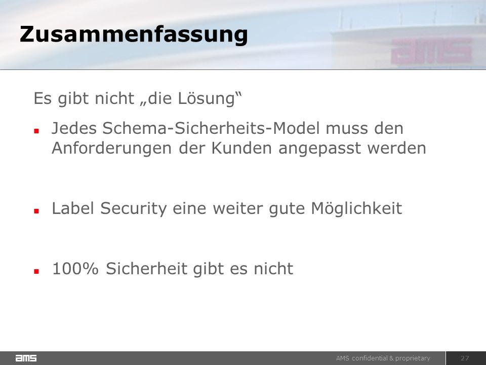 """AMS confidential & proprietary 27 Zusammenfassung Es gibt nicht """"die Lösung Jedes Schema-Sicherheits-Model muss den Anforderungen der Kunden angepasst werden Label Security eine weiter gute Möglichkeit 100% Sicherheit gibt es nicht"""
