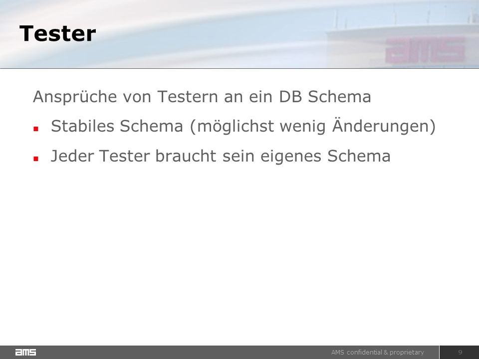 AMS confidential & proprietary 9 Tester Ansprüche von Testern an ein DB Schema Stabiles Schema (möglichst wenig Änderungen) Jeder Tester braucht sein eigenes Schema