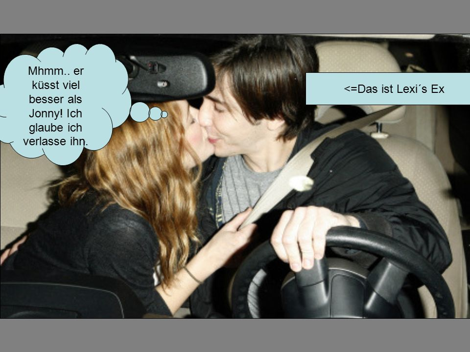 Mhmm.. er küsst viel besser als Jonny! Ich glaube ich verlasse ihn. <=Das ist Lexi´s Ex