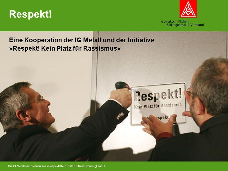 Gewerkschaftliche BildungsarbeitVorstand Die IG Metall und die Initiative »Respekt! Kein Platz für Rassismus« gGmbH Respekt! Eine Kooperation der IG M