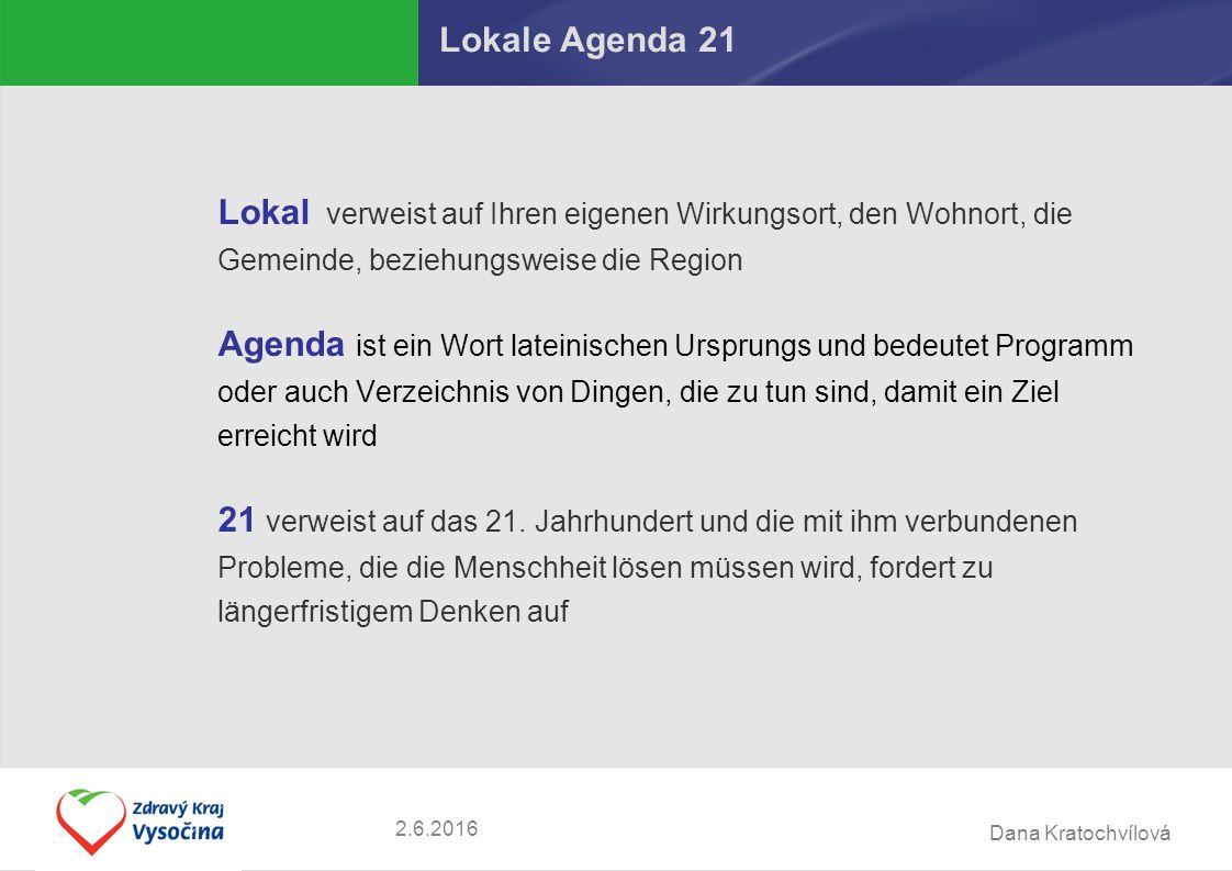 Dana Kratochvílová 2.6.2016 Lokale Agenda 21 Lokal verweist auf Ihren eigenen Wirkungsort, den Wohnort, die Gemeinde, beziehungsweise die Region Agenda ist ein Wort lateinischen Ursprungs und bedeutet Programm oder auch Verzeichnis von Dingen, die zu tun sind, damit ein Ziel erreicht wird 21 verweist auf das 21.