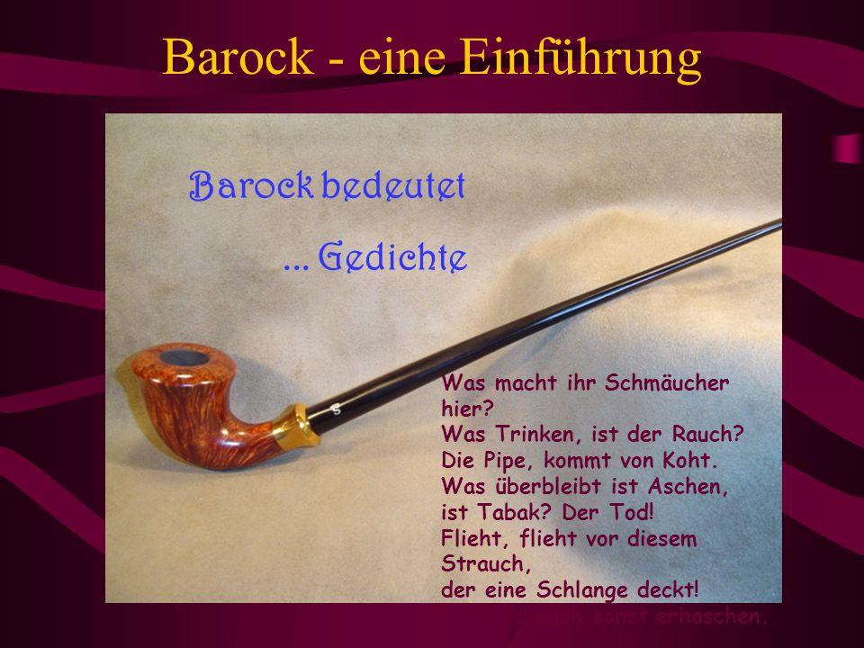 Barock - eine Einführung Barock bedeutet... Gedichte Was macht ihr Schmäucher hier? Was Trinken, ist der Rauch? Die Pipe, kommt von Koht. Was überblei